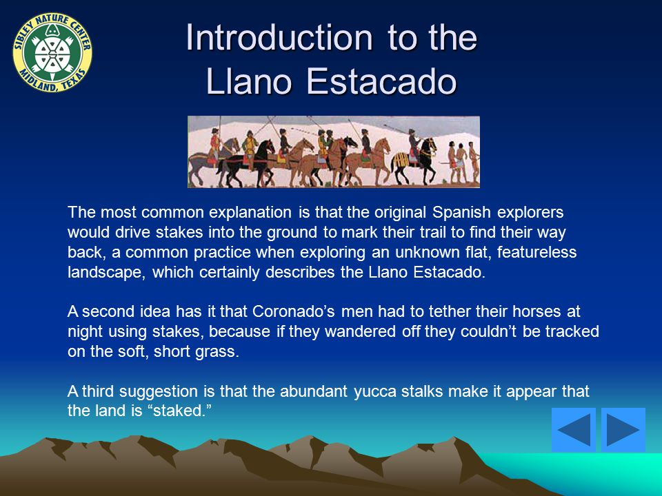 Introduction to the Llano Estacado The most common explanation is that the original Spanish explorers would drive stakes into the ground to mark their trail to find their way back, a common practice when exploring an unknown flat, featureless landscape, which certainly describes the Llano Estacado.