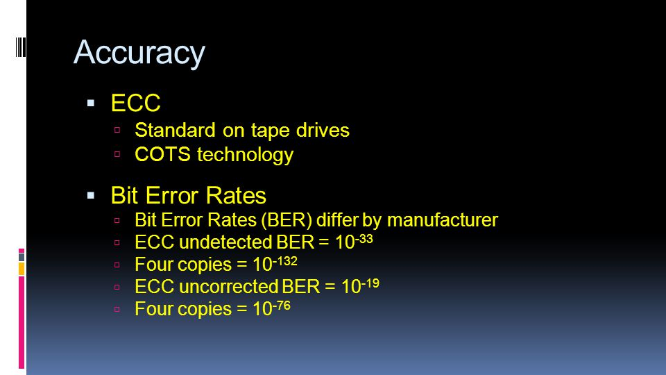 Accuracy  ECC  Standard on tape drives  COTS technology  Bit Error Rates  Bit Error Rates (BER) differ by manufacturer  ECC undetected BER = 10