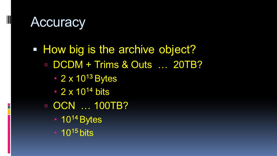 Accuracy  How big is the archive object?  DCDM + Trims & Outs … 20TB?  2 x 10 13 Bytes  2 x 10 14 bits  OCN … 100TB?  10 14 Bytes  10 15 bits