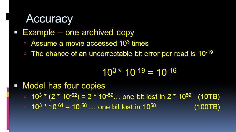 Accuracy  Example – one archived copy  Assume a movie accessed 10 3 times  The chance of an uncorrectable bit error per read is 10 -19 10 3 * 10 -19 = 10 -16  Model has four copies  10 3 * (2 * 10 -62 ) = 2 * 10 -59 … one bit lost in 2 * 10 59 (10TB)  10 3 * 10 -61 = 10 -58 … one bit lost in 10 58 (100TB)