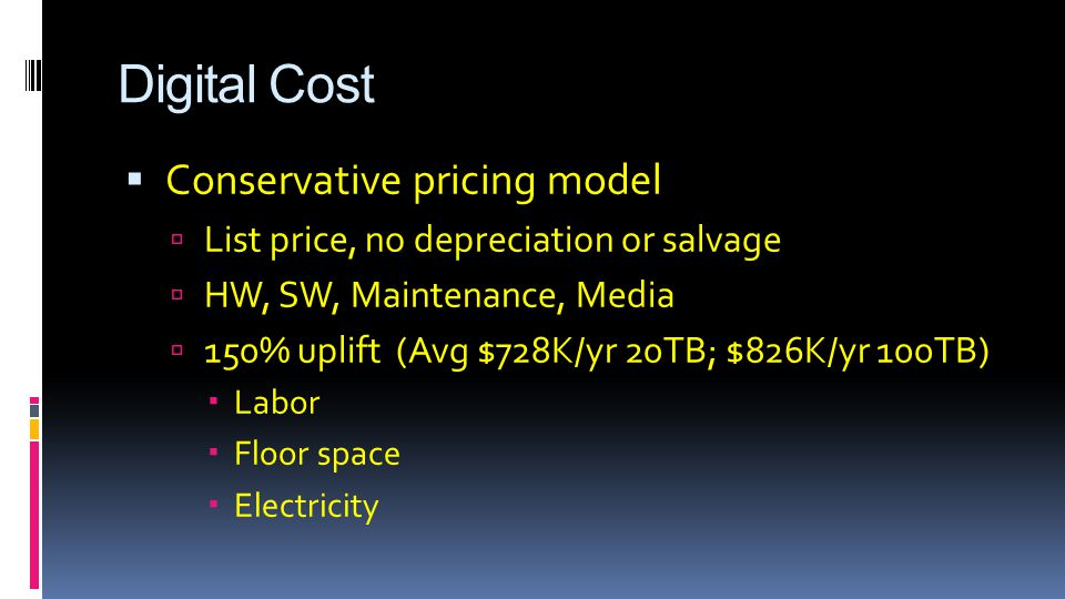 Digital Cost  Conservative pricing model  List price, no depreciation or salvage  HW, SW, Maintenance, Media  150% uplift (Avg $728K/yr 20TB; $826K/yr 100TB)  Labor  Floor space  Electricity