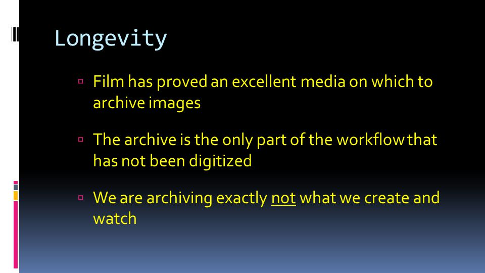 Longevity  Film has proved an excellent media on which to archive images  The archive is the only part of the workflow that has not been digitized  We are archiving exactly not what we create and watch