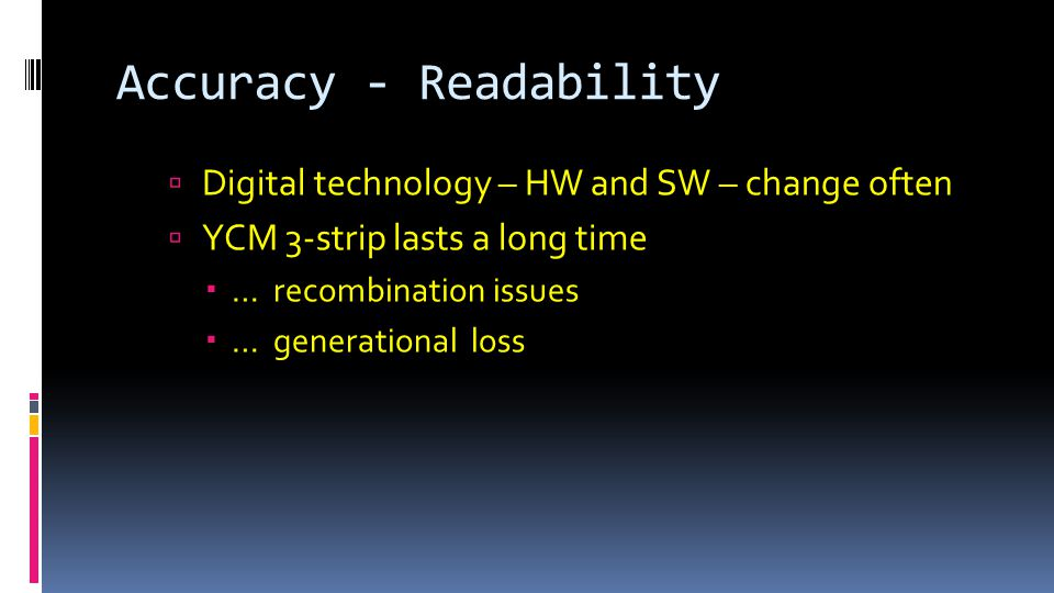 Accuracy - Readability  Digital technology – HW and SW – change often  YCM 3-strip lasts a long time  … recombination issues  … generational loss