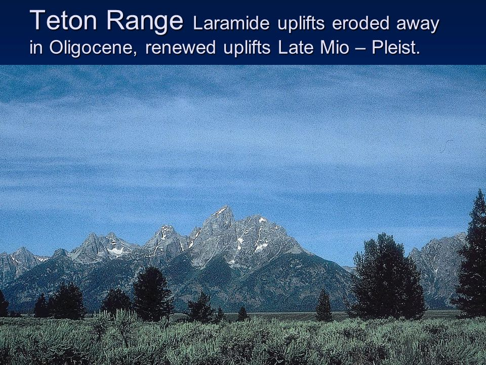 Teton Range Laramide uplifts eroded away in Oligocene, renewed uplifts Late Mio – Pleist.