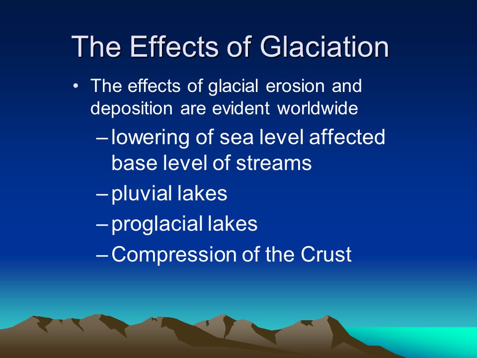 The Effects of Glaciation The effects of glacial erosion and deposition are evident worldwide –lowering of sea level affected base level of streams –pluvial lakes –proglacial lakes –Compression of the Crust