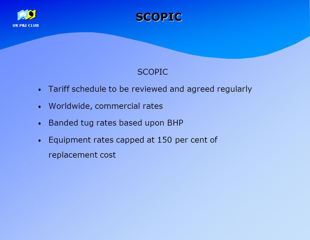 UK P&I CLUBSCOPIC SCOPIC Tariff schedule to be reviewed and agreed regularly Worldwide, commercial rates Banded tug rates based upon BHP Equipment rat
