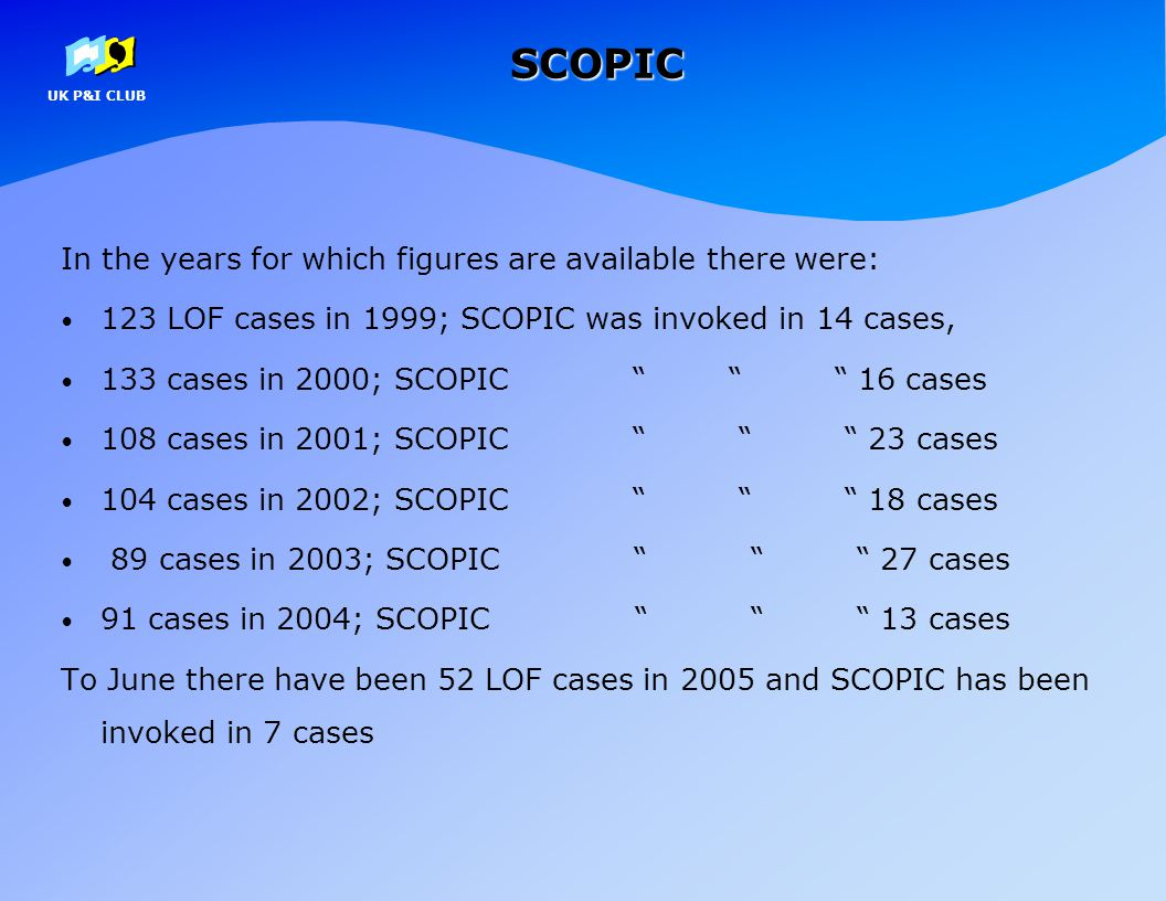 UK P&I CLUBSCOPIC In the years for which figures are available there were: 123 LOF cases in 1999; SCOPIC was invoked in 14 cases, 133 cases in 2000; S