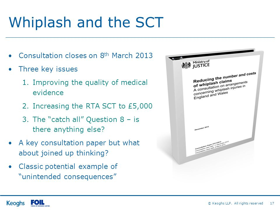 © Keoghs LLP. All rights reserved 17 Whiplash and the SCT Consultation closes on 8 th March 2013 Three key issues 1.Improving the quality of medical e