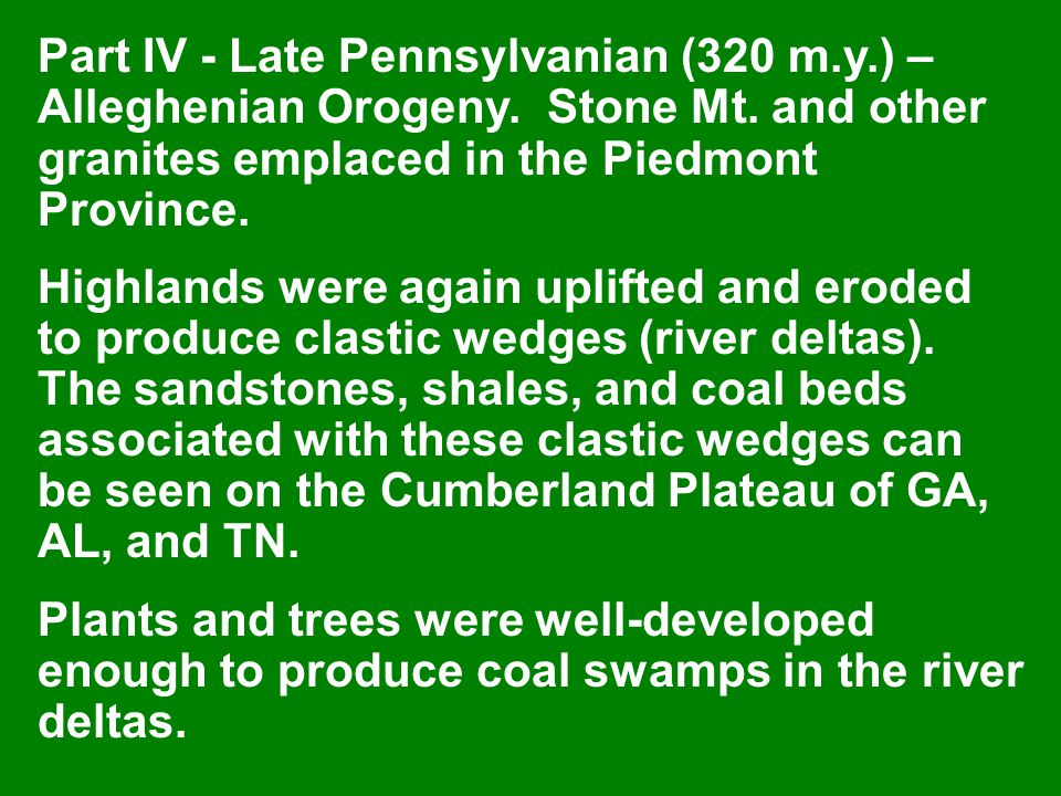 Part IV - Late Pennsylvanian (320 m.y.) – Alleghenian Orogeny. Stone Mt. and other granites emplaced in the Piedmont Province. Highlands were again up
