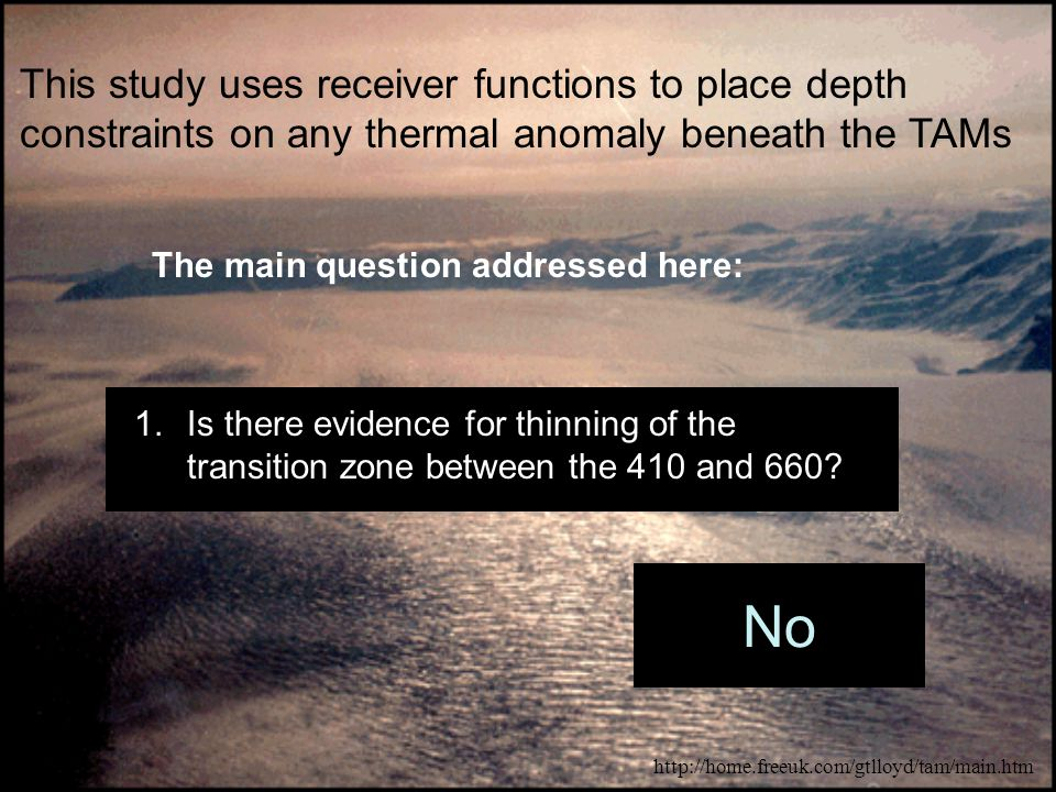 This study uses receiver functions to place depth constraints on any thermal anomaly beneath the TAMs The main question addressed here: 1.Is there evidence for thinning of the transition zone between the 410 and 660.