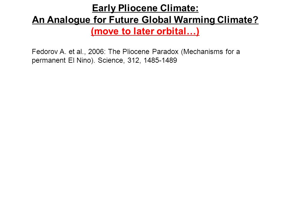 Early Pliocene Climate: An Analogue for Future Global Warming Climate? (move to later orbital…) Fedorov A. et al., 2006: The Pliocene Paradox (Mechani