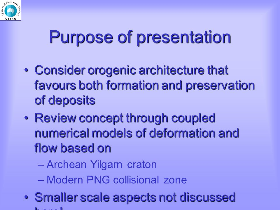 Purpose of presentation Consider orogenic architecture that favours both formation and preservation of depositsConsider orogenic architecture that favours both formation and preservation of deposits Review concept through coupled numerical models of deformation and flow based onReview concept through coupled numerical models of deformation and flow based on –Archean Yilgarn craton –Modern PNG collisional zone Smaller scale aspects not discussed here!Smaller scale aspects not discussed here!