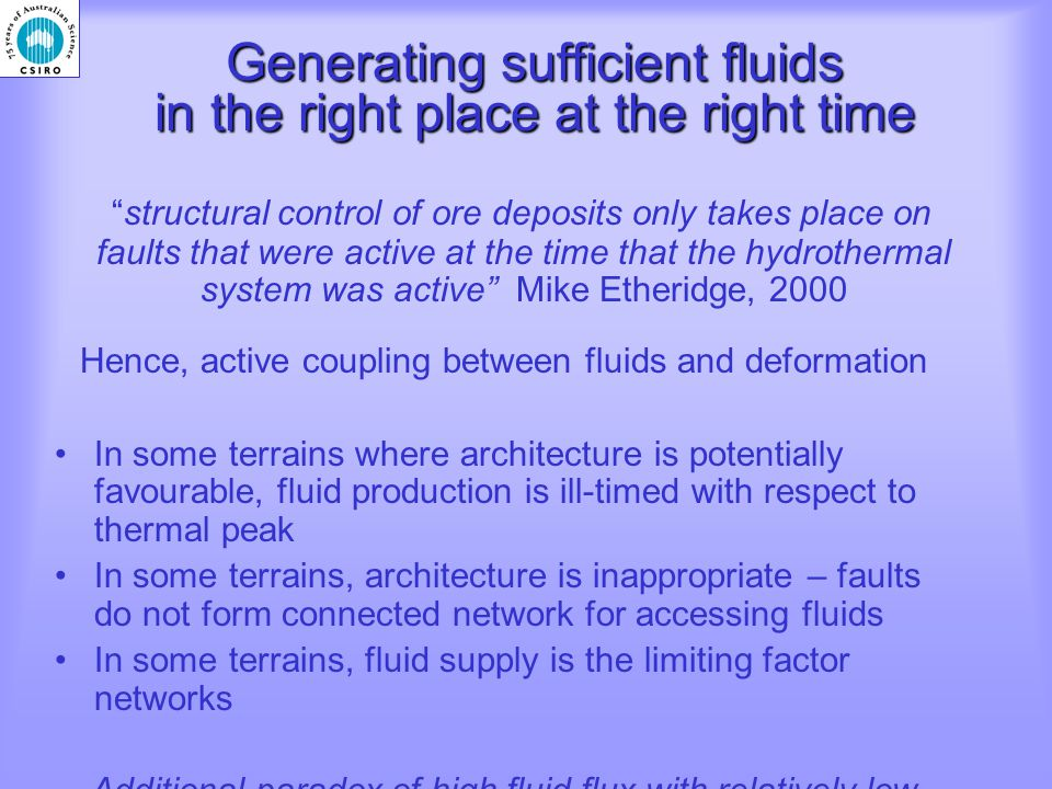 Generating sufficient fluids in the right place at the right time structural control of ore deposits only takes place on faults that were active at the time that the hydrothermal system was active Mike Etheridge, 2000 Hence, active coupling between fluids and deformation In some terrains where architecture is potentially favourable, fluid production is ill-timed with respect to thermal peak In some terrains, architecture is inappropriate – faults do not form connected network for accessing fluids In some terrains, fluid supply is the limiting factor networks Additional paradox of high fluid flux with relatively low strain