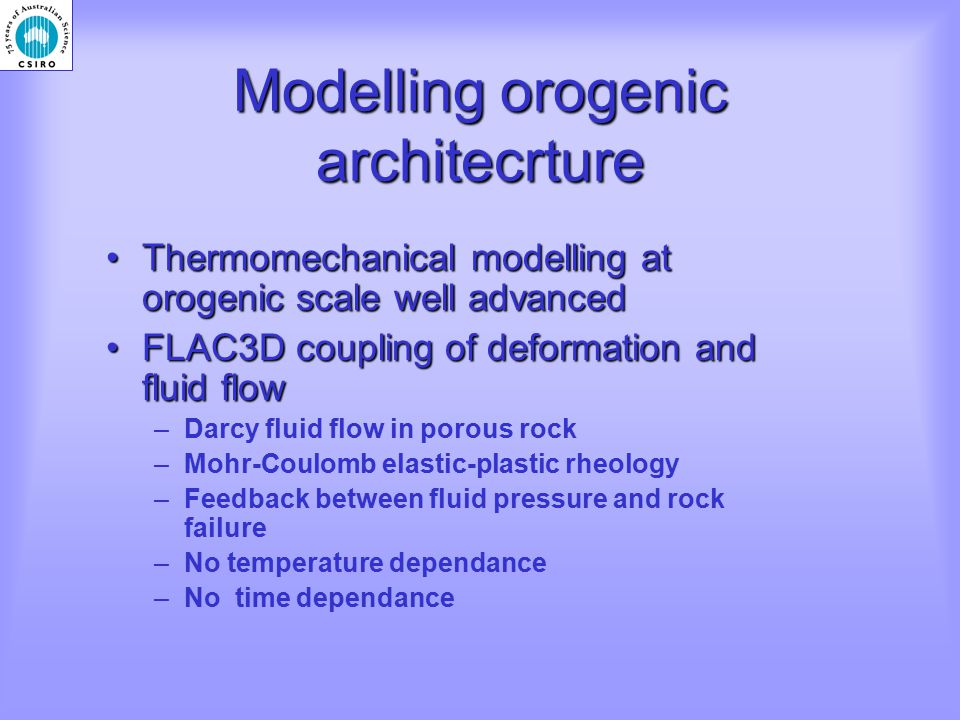 Thermomechanical modelling at orogenic scale well advancedThermomechanical modelling at orogenic scale well advanced FLAC3D coupling of deformation and fluid flowFLAC3D coupling of deformation and fluid flow –Darcy fluid flow in porous rock –Mohr-Coulomb elastic-plastic rheology –Feedback between fluid pressure and rock failure –No temperature dependance –No time dependance Modelling orogenic architecrture