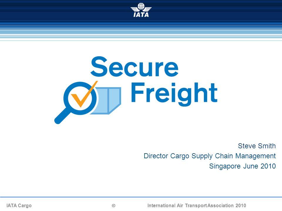IATA Cargo  International Air Transport Association 2010 Steve Smith Director Cargo Supply Chain Management Singapore June 2010