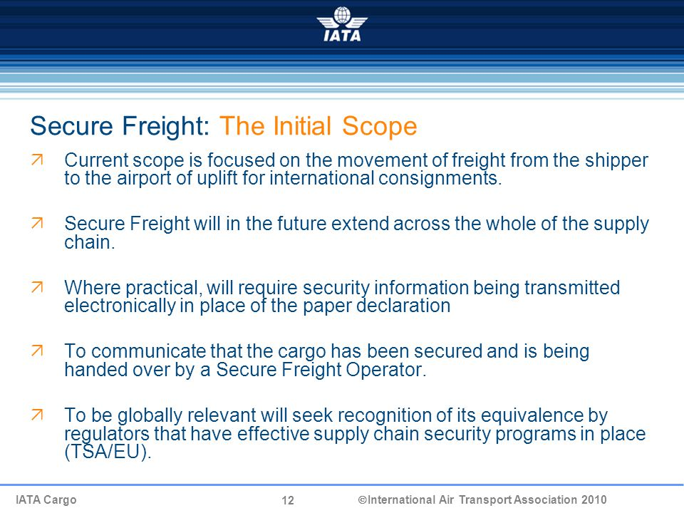 12 IATA Cargo  International Air Transport Association 2010 Secure Freight: The Initial Scope  Current scope is focused on the movement of freight from the shipper to the airport of uplift for international consignments.