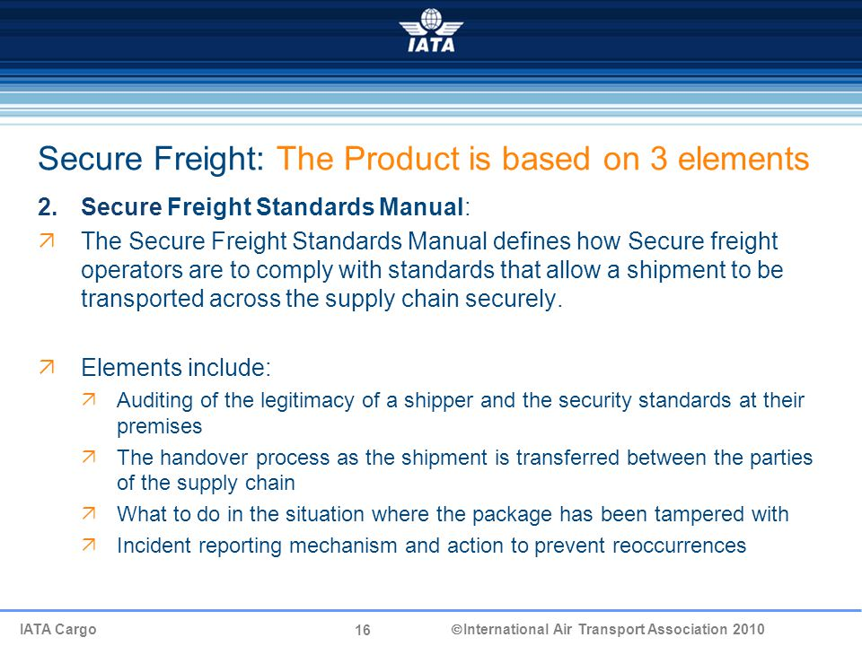 16 IATA Cargo  International Air Transport Association 2010 Secure Freight: The Product is based on 3 elements 2.Secure Freight Standards Manual:  The Secure Freight Standards Manual defines how Secure freight operators are to comply with standards that allow a shipment to be transported across the supply chain securely.
