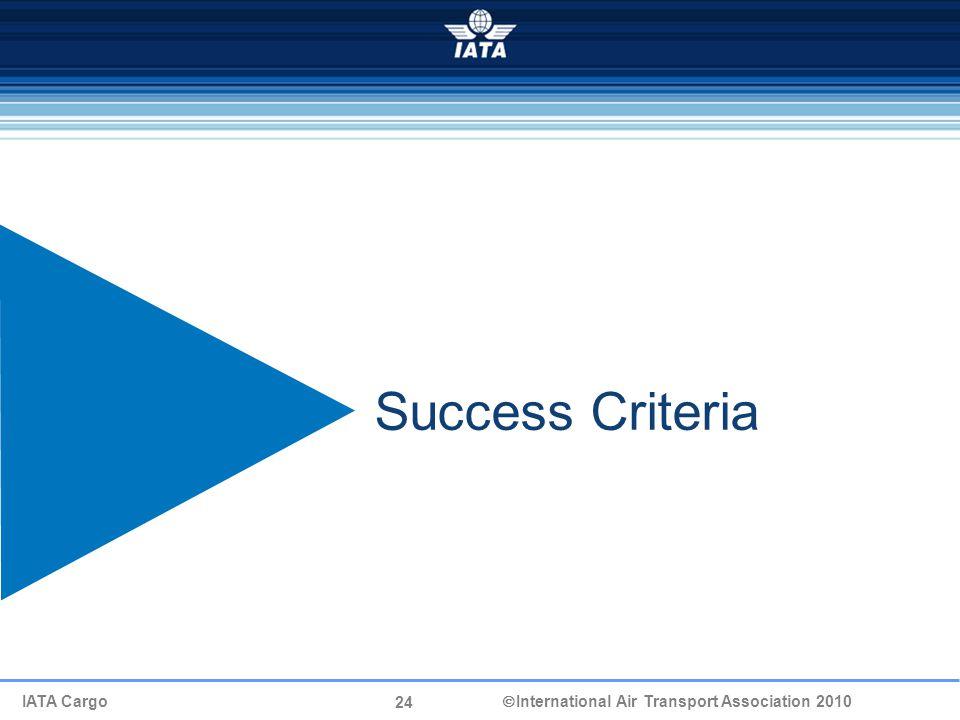 24 IATA Cargo  International Air Transport Association 2010 Success Criteria