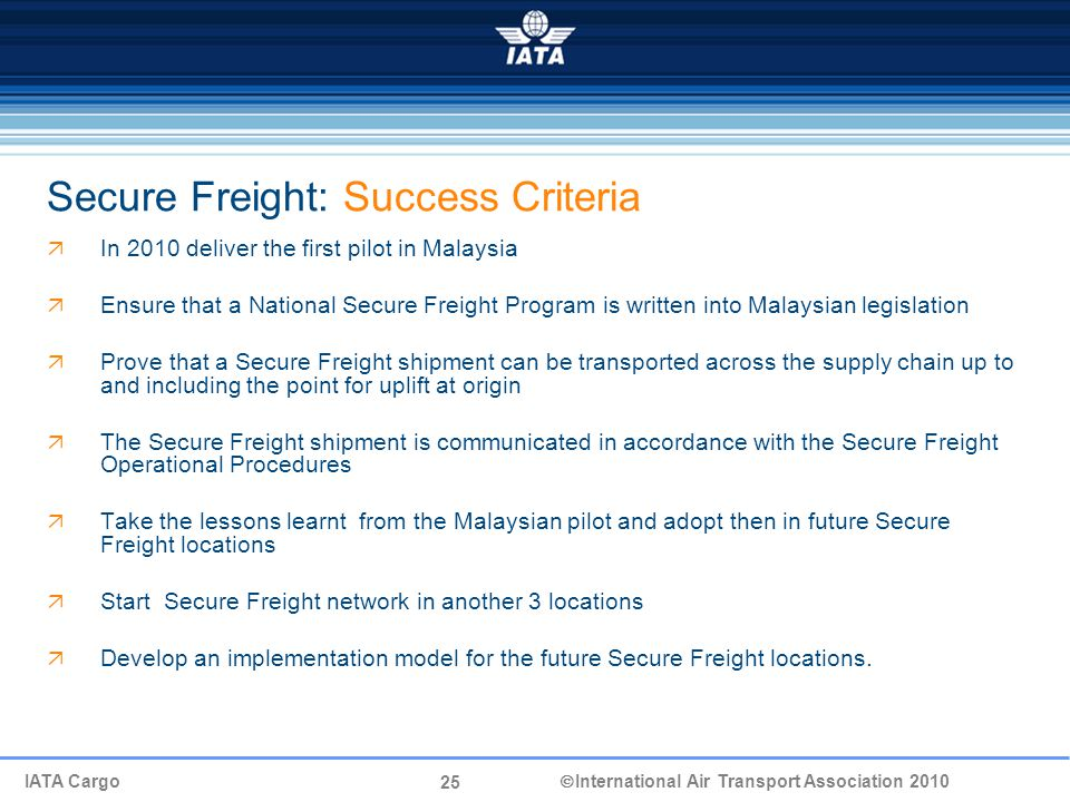25 IATA Cargo  International Air Transport Association 2010 Secure Freight: Success Criteria  In 2010 deliver the first pilot in Malaysia  Ensure that a National Secure Freight Program is written into Malaysian legislation  Prove that a Secure Freight shipment can be transported across the supply chain up to and including the point for uplift at origin  The Secure Freight shipment is communicated in accordance with the Secure Freight Operational Procedures  Take the lessons learnt from the Malaysian pilot and adopt then in future Secure Freight locations  Start Secure Freight network in another 3 locations  Develop an implementation model for the future Secure Freight locations.