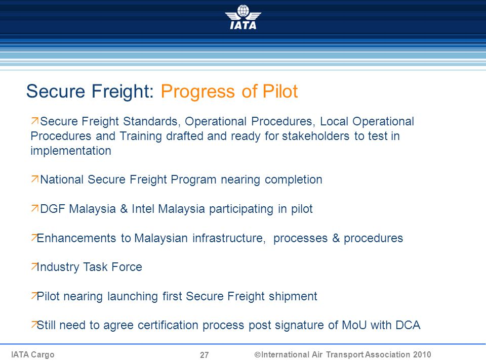 27 IATA Cargo  International Air Transport Association 2010  Secure Freight Standards, Operational Procedures, Local Operational Procedures and Training drafted and ready for stakeholders to test in implementation  National Secure Freight Program nearing completion  DGF Malaysia & Intel Malaysia participating in pilot  Enhancements to Malaysian infrastructure, processes & procedures  Industry Task Force  Pilot nearing launching first Secure Freight shipment  Still need to agree certification process post signature of MoU with DCA Secure Freight: Progress of Pilot