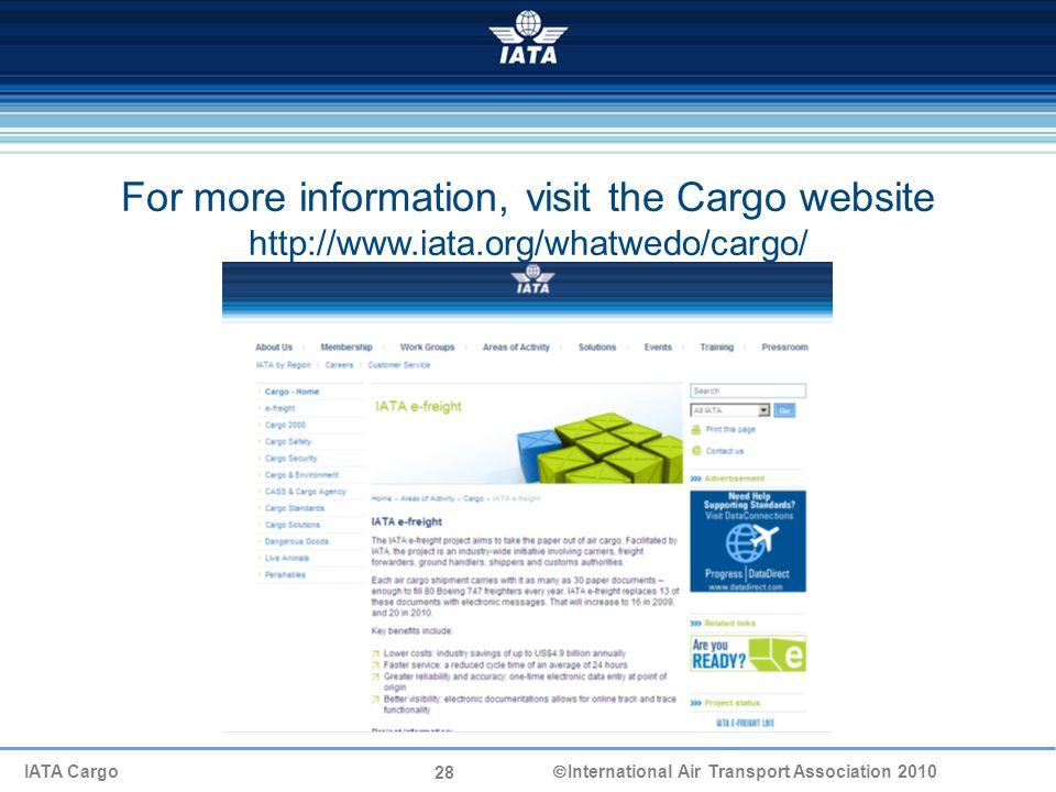 28 IATA Cargo  International Air Transport Association 2010 For more information, visit the Cargo website http://www.iata.org/whatwedo/cargo/