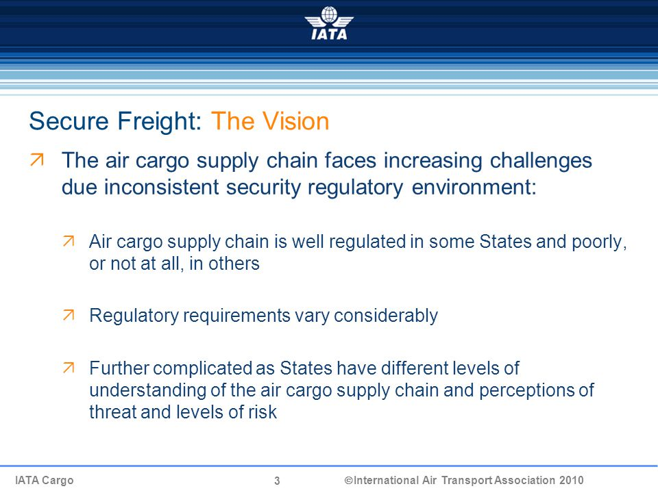 3 IATA Cargo  International Air Transport Association 2010 Secure Freight: The Vision  The air cargo supply chain faces increasing challenges due inconsistent security regulatory environment:  Air cargo supply chain is well regulated in some States and poorly, or not at all, in others  Regulatory requirements vary considerably  Further complicated as States have different levels of understanding of the air cargo supply chain and perceptions of threat and levels of risk