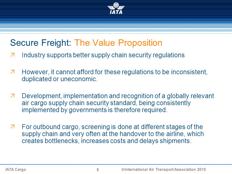 8 IATA Cargo  International Air Transport Association 2010 Secure Freight: The Value Proposition  Industry supports better supply chain security regulations  However, it cannot afford for these regulations to be inconsistent, duplicated or uneconomic.