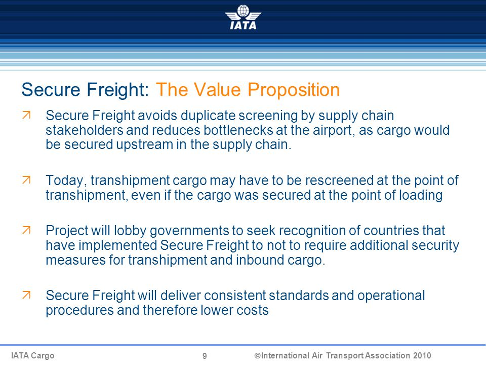 9 IATA Cargo  International Air Transport Association 2010 Secure Freight: The Value Proposition  Secure Freight avoids duplicate screening by supply chain stakeholders and reduces bottlenecks at the airport, as cargo would be secured upstream in the supply chain.