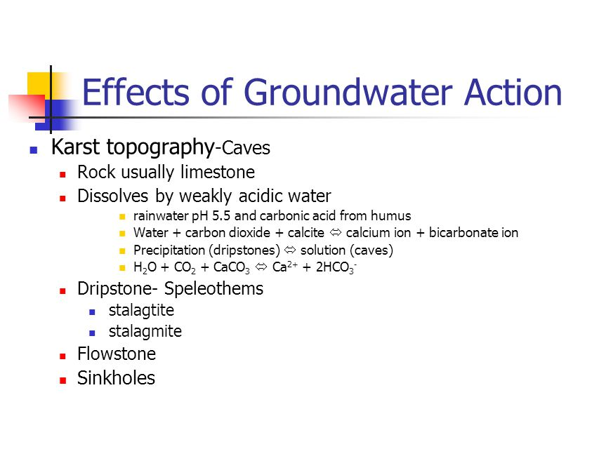 Effects of Groundwater Action Karst topography -Caves Rock usually limestone Dissolves by weakly acidic water rainwater pH 5.5 and carbonic acid from