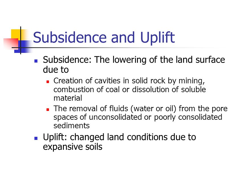 Subsidence and Uplift Subsidence: The lowering of the land surface due to Creation of cavities in solid rock by mining, combustion of coal or dissolut