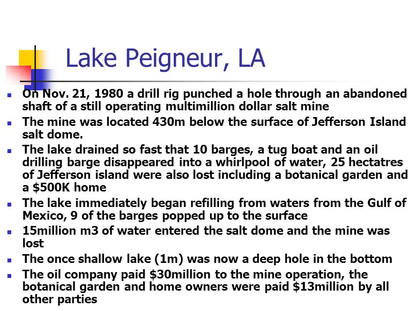 Lake Peigneur, LA On Nov. 21, 1980 a drill rig punched a hole through an abandoned shaft of a still operating multimillion dollar salt mine The mine w