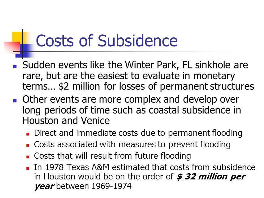 Costs of Subsidence Sudden events like the Winter Park, FL sinkhole are rare, but are the easiest to evaluate in monetary terms… $2 million for losses