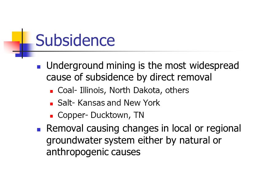 Subsidence Underground mining is the most widespread cause of subsidence by direct removal Coal- Illinois, North Dakota, others Salt- Kansas and New Y