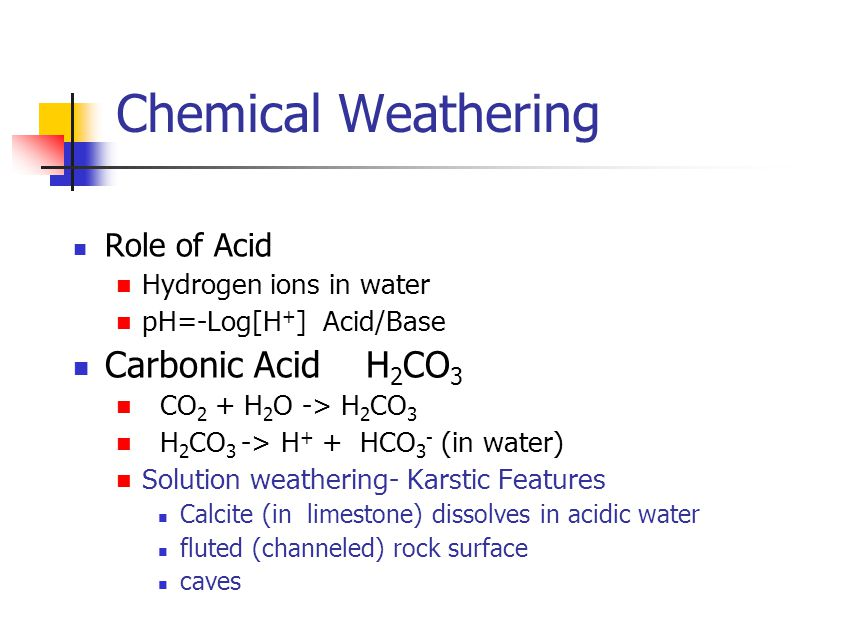 Chemical Weathering Role of Acid Hydrogen ions in water pH=-Log[H + ] Acid/Base Carbonic Acid H 2 CO 3 CO 2 + H 2 O -> H 2 CO 3 H 2 CO 3 -> H + + HCO