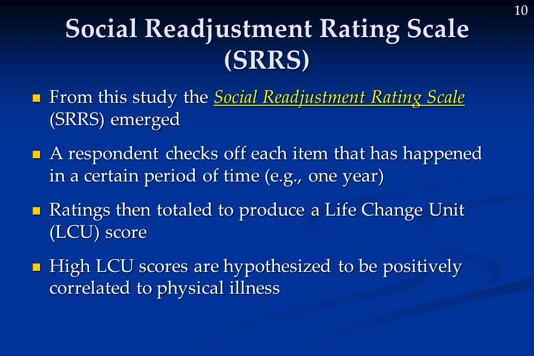 10 Social Readjustment Rating Scale (SRRS) From this study the Social Readjustment Rating Scale (SRRS) emerged From this study the Social Readjustment Rating Scale (SRRS) emerged A respondent checks off each item that has happened in a certain period of time (e.g., one year) A respondent checks off each item that has happened in a certain period of time (e.g., one year) Ratings then totaled to produce a Life Change Unit (LCU) score Ratings then totaled to produce a Life Change Unit (LCU) score High LCU scores are hypothesized to be positively correlated to physical illness High LCU scores are hypothesized to be positively correlated to physical illness