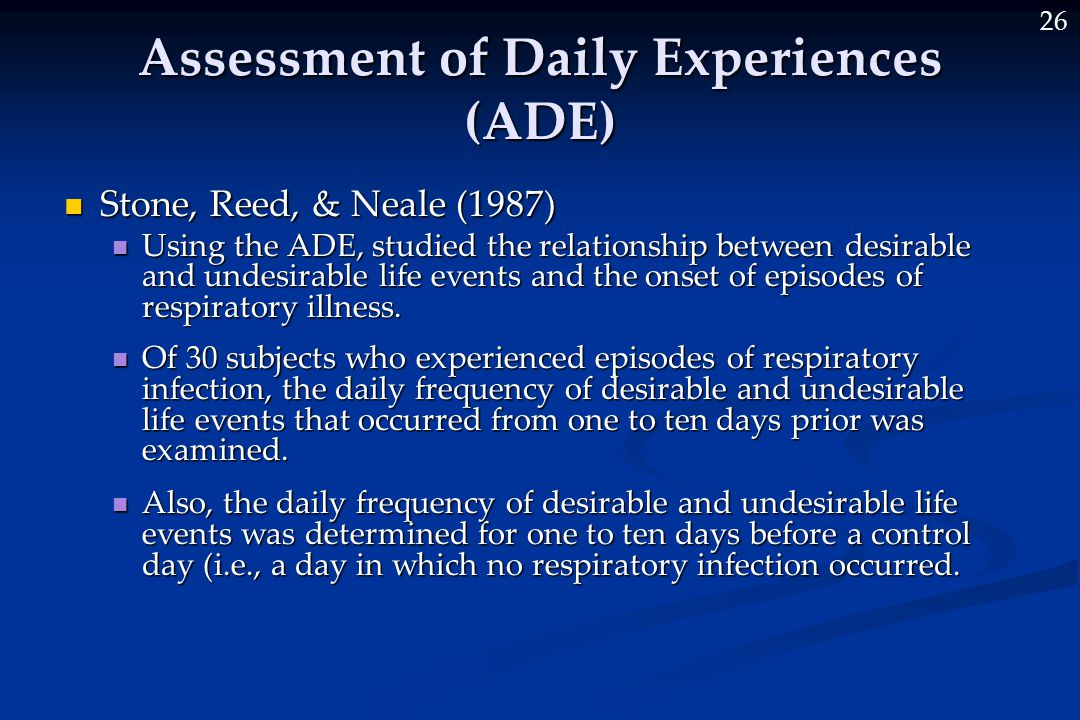 26 Assessment of Daily Experiences (ADE) Stone, Reed, & Neale (1987) Stone, Reed, & Neale (1987) Using the ADE, studied the relationship between desirable and undesirable life events and the onset of episodes of respiratory illness.