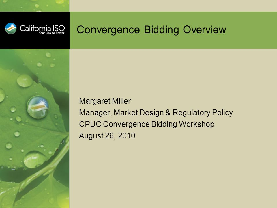 Convergence Bidding Overview Margaret Miller Manager, Market Design & Regulatory Policy CPUC Convergence Bidding Workshop August 26, 2010
