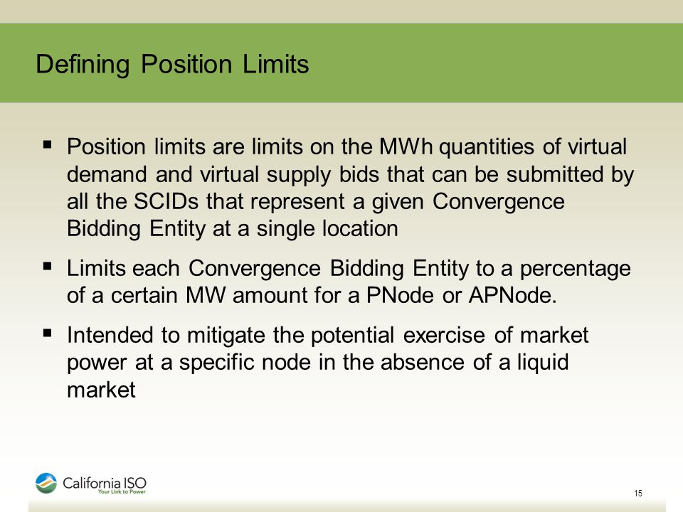 Defining Position Limits  Position limits are limits on the MWh quantities of virtual demand and virtual supply bids that can be submitted by all the SCIDs that represent a given Convergence Bidding Entity at a single location  Limits each Convergence Bidding Entity to a percentage of a certain MW amount for a PNode or APNode.