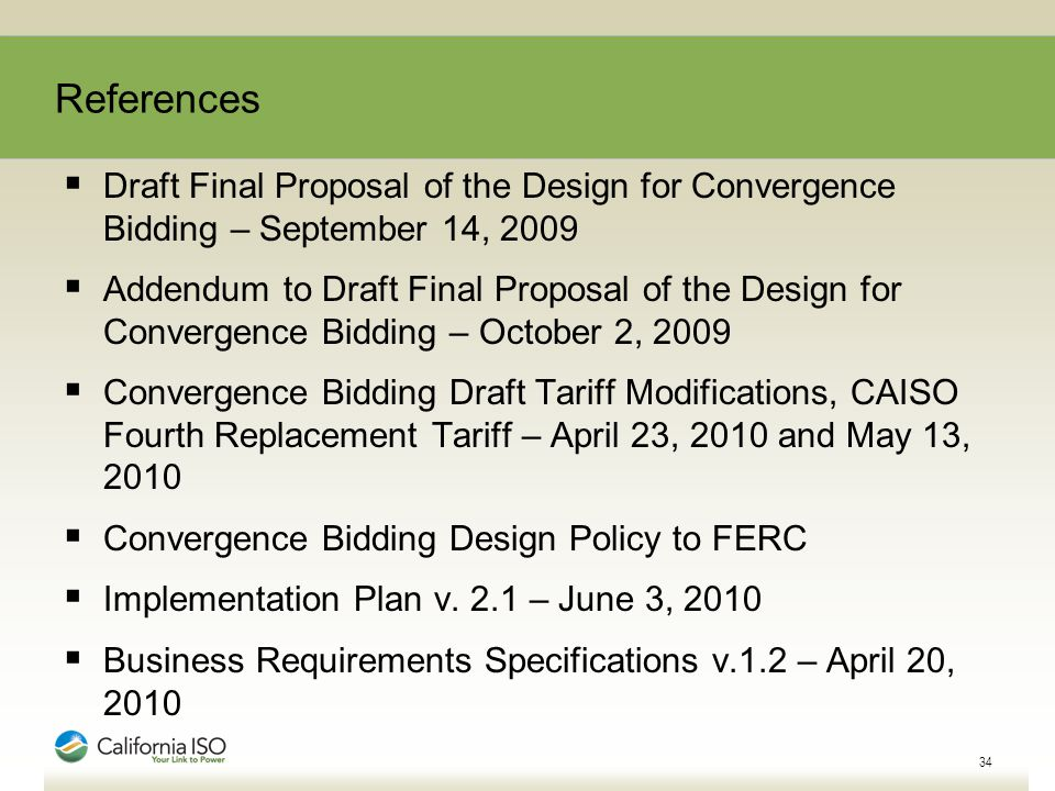  Draft Final Proposal of the Design for Convergence Bidding – September 14, 2009  Addendum to Draft Final Proposal of the Design for Convergence Bidding – October 2, 2009  Convergence Bidding Draft Tariff Modifications, CAISO Fourth Replacement Tariff – April 23, 2010 and May 13, 2010  Convergence Bidding Design Policy to FERC  Implementation Plan v.