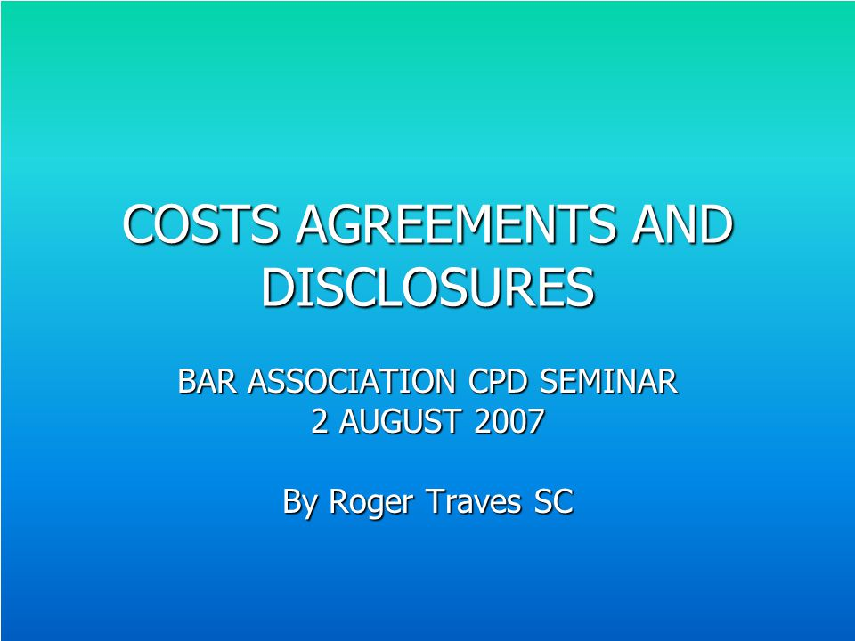 COSTS AGREEMENTS AND DISCLOSURES BAR ASSOCIATION CPD SEMINAR 2 AUGUST 2007 By Roger Traves SC