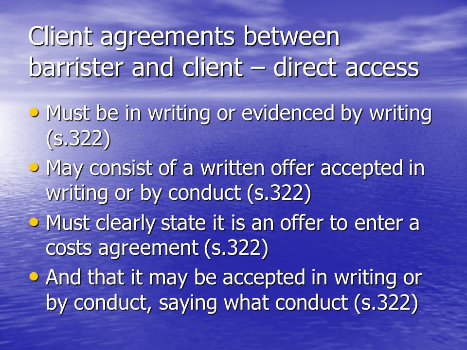 Client agreements between barrister and client – direct access Must be in writing or evidenced by writing (s.322) Must be in writing or evidenced by writing (s.322) May consist of a written offer accepted in writing or by conduct (s.322) May consist of a written offer accepted in writing or by conduct (s.322) Must clearly state it is an offer to enter a costs agreement (s.322) Must clearly state it is an offer to enter a costs agreement (s.322) And that it may be accepted in writing or by conduct, saying what conduct (s.322) And that it may be accepted in writing or by conduct, saying what conduct (s.322)