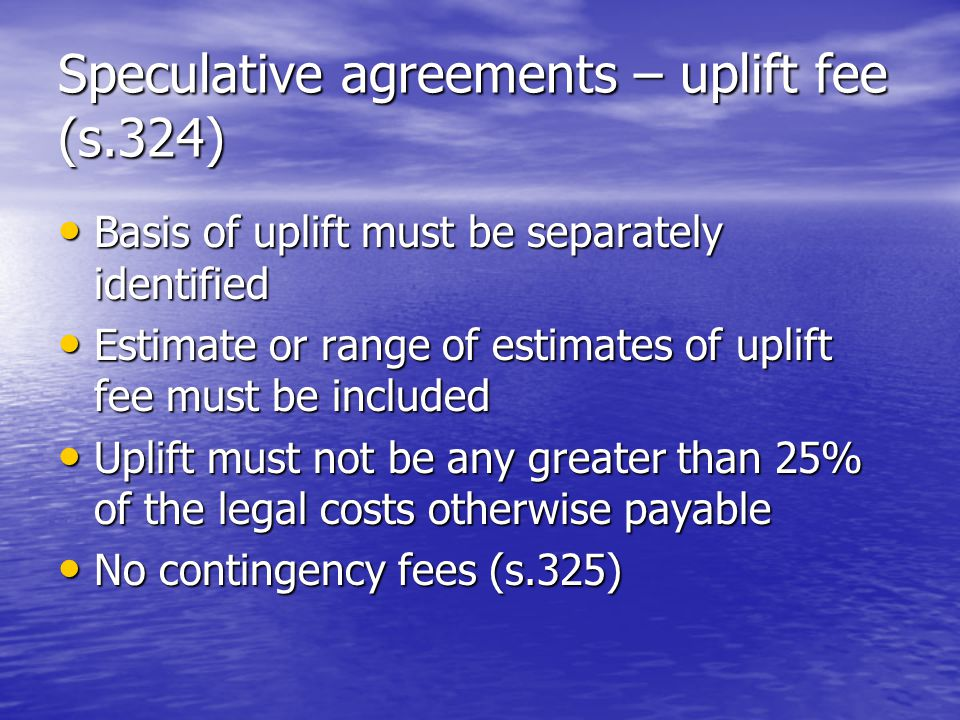 Speculative agreements – uplift fee (s.324) Basis of uplift must be separately identified Basis of uplift must be separately identified Estimate or range of estimates of uplift fee must be included Estimate or range of estimates of uplift fee must be included Uplift must not be any greater than 25% of the legal costs otherwise payable Uplift must not be any greater than 25% of the legal costs otherwise payable No contingency fees (s.325) No contingency fees (s.325)