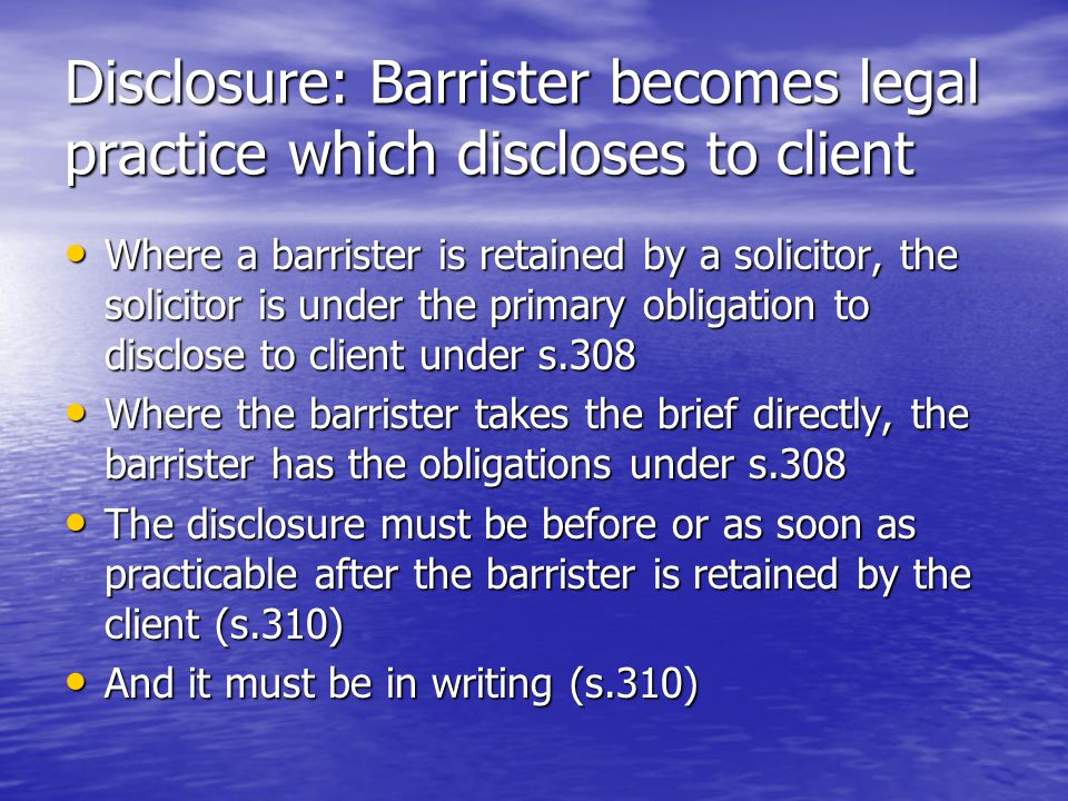 Disclosure: Barrister becomes legal practice which discloses to client Where a barrister is retained by a solicitor, the solicitor is under the primary obligation to disclose to client under s.308 Where a barrister is retained by a solicitor, the solicitor is under the primary obligation to disclose to client under s.308 Where the barrister takes the brief directly, the barrister has the obligations under s.308 Where the barrister takes the brief directly, the barrister has the obligations under s.308 The disclosure must be before or as soon as practicable after the barrister is retained by the client (s.310) The disclosure must be before or as soon as practicable after the barrister is retained by the client (s.310) And it must be in writing (s.310) And it must be in writing (s.310)