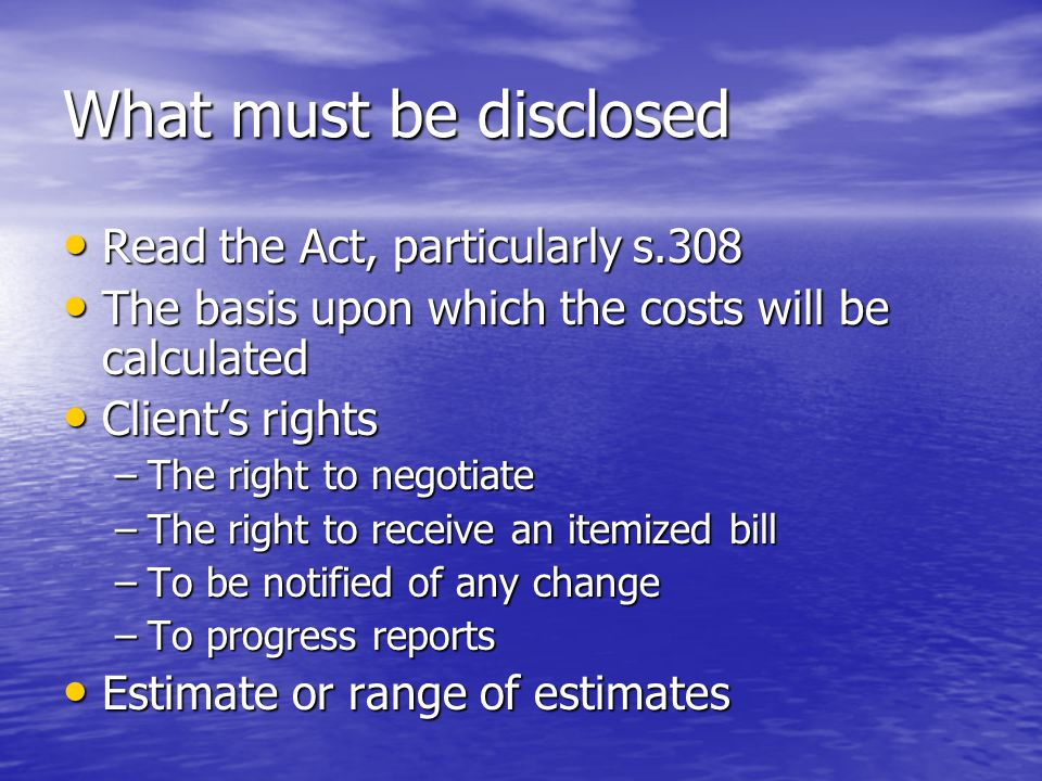 What must be disclosed Read the Act, particularly s.308 Read the Act, particularly s.308 The basis upon which the costs will be calculated The basis upon which the costs will be calculated Client's rights Client's rights –The right to negotiate –The right to receive an itemized bill –To be notified of any change –To progress reports Estimate or range of estimates Estimate or range of estimates