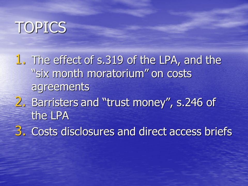 TOPICS 1. The effect of s.319 of the LPA, and the six month moratorium on costs agreements 2.