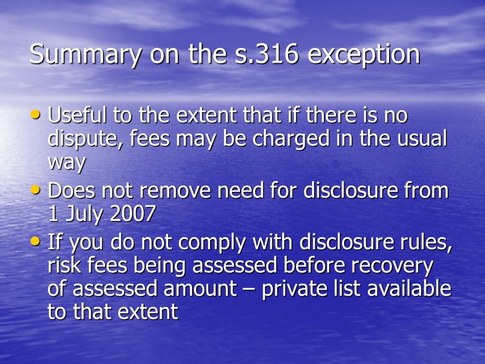 Summary on the s.316 exception Useful to the extent that if there is no dispute, fees may be charged in the usual way Useful to the extent that if there is no dispute, fees may be charged in the usual way Does not remove need for disclosure from 1 July 2007 Does not remove need for disclosure from 1 July 2007 If you do not comply with disclosure rules, risk fees being assessed before recovery of assessed amount – private list available to that extent If you do not comply with disclosure rules, risk fees being assessed before recovery of assessed amount – private list available to that extent