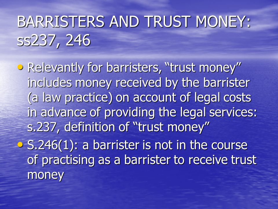 BARRISTERS AND TRUST MONEY: ss237, 246 Relevantly for barristers, trust money includes money received by the barrister (a law practice) on account of legal costs in advance of providing the legal services: s.237, definition of trust money Relevantly for barristers, trust money includes money received by the barrister (a law practice) on account of legal costs in advance of providing the legal services: s.237, definition of trust money S.246(1): a barrister is not in the course of practising as a barrister to receive trust money S.246(1): a barrister is not in the course of practising as a barrister to receive trust money