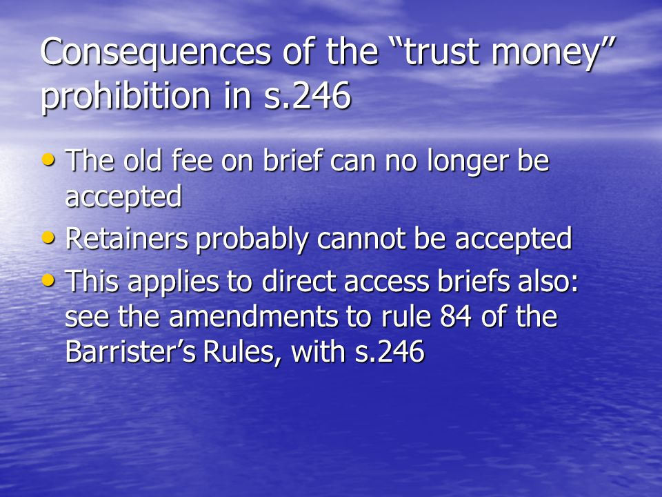 Consequences of the trust money prohibition in s.246 The old fee on brief can no longer be accepted The old fee on brief can no longer be accepted Retainers probably cannot be accepted Retainers probably cannot be accepted This applies to direct access briefs also: see the amendments to rule 84 of the Barrister's Rules, with s.246 This applies to direct access briefs also: see the amendments to rule 84 of the Barrister's Rules, with s.246