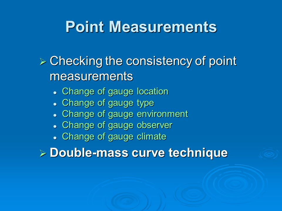 Point Measurements  Checking the consistency of point measurements Change of gauge location Change of gauge location Change of gauge type Change of gauge type Change of gauge environment Change of gauge environment Change of gauge observer Change of gauge observer Change of gauge climate Change of gauge climate  Double-mass curve technique