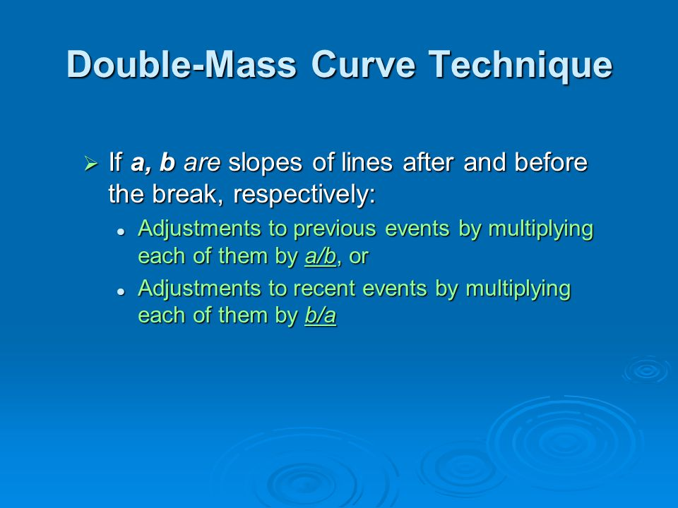 Double-Mass Curve Technique  If a, b are slopes of lines after and before the break, respectively: Adjustments to previous events by multiplying each of them by a/b, or Adjustments to previous events by multiplying each of them by a/b, or Adjustments to recent events by multiplying each of them by b/a Adjustments to recent events by multiplying each of them by b/a